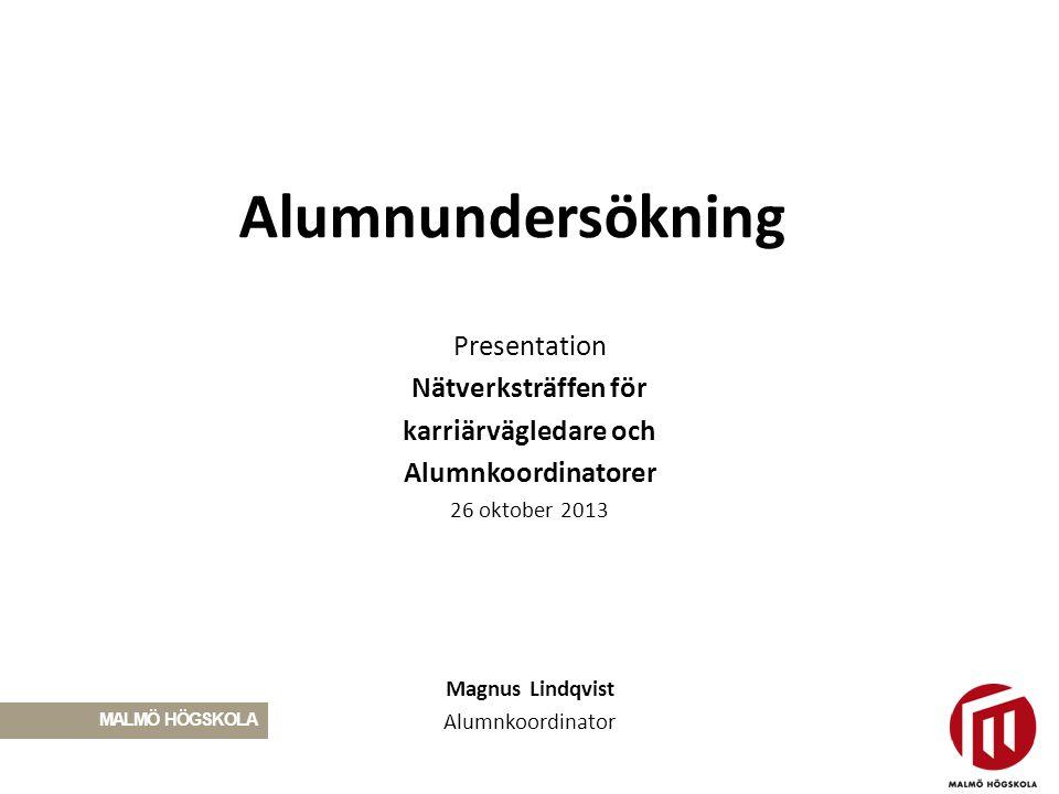 Alumnundersökning Presentation Nätverksträffen för karriärvägledare och Alumnkoordinatorer 26 oktober 2013 Magnus Lindqvist Alumnkoordinator MALMÖ HÖG