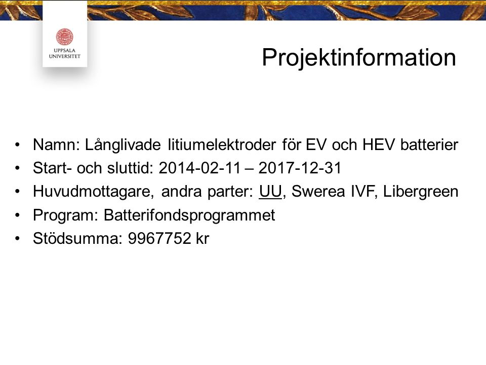 Projektinformation Namn: Långlivade litiumelektroder för EV och HEV batterier Start- och sluttid: 2014-02-11 – 2017-12-31 Huvudmottagare, andra parter: UU, Swerea IVF, Libergreen Program: Batterifondsprogrammet Stödsumma: 9967752 kr