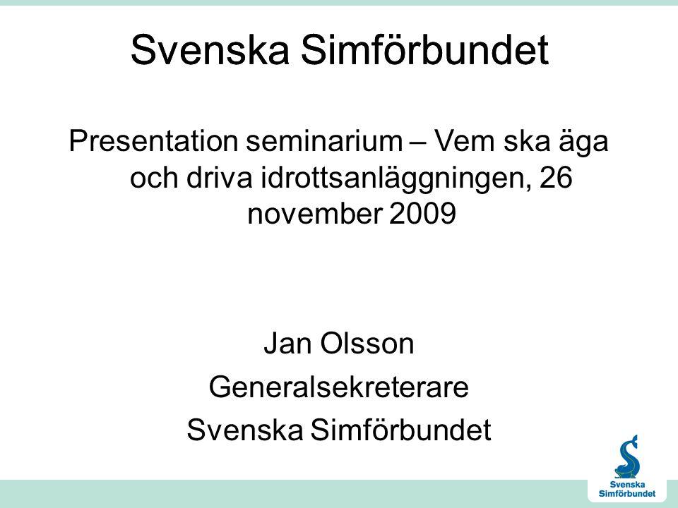 Svenska Simförbundet Presentation seminarium – Vem ska äga och driva idrottsanläggningen, 26 november 2009 Jan Olsson Generalsekreterare Svenska Simförbundet