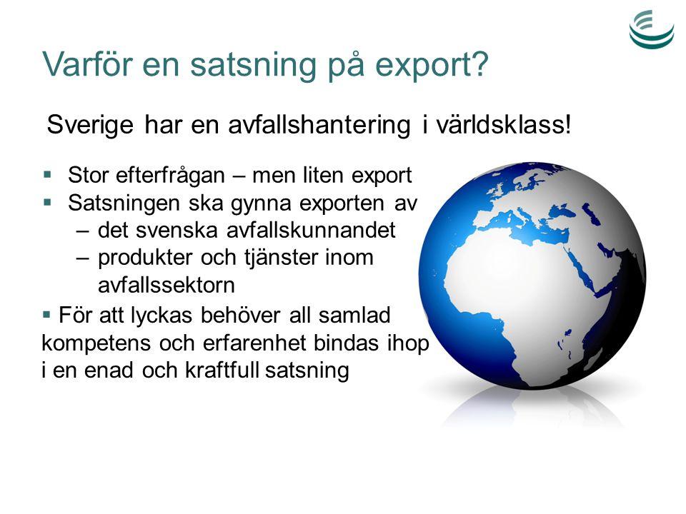 Varför en satsning på export?  Stor efterfrågan – men liten export  Satsningen ska gynna exporten av –det svenska avfallskunnandet –produkter och tj