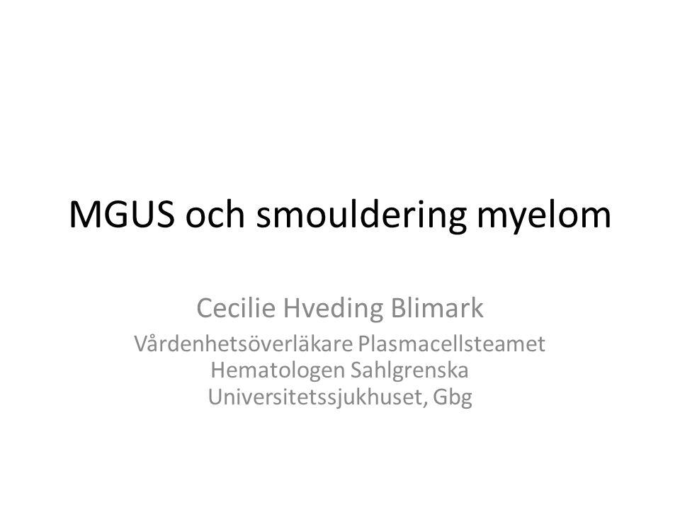 MGUS och smouldering myelom Cecilie Hveding Blimark Vårdenhetsöverläkare Plasmacellsteamet Hematologen Sahlgrenska Universitetssjukhuset, Gbg