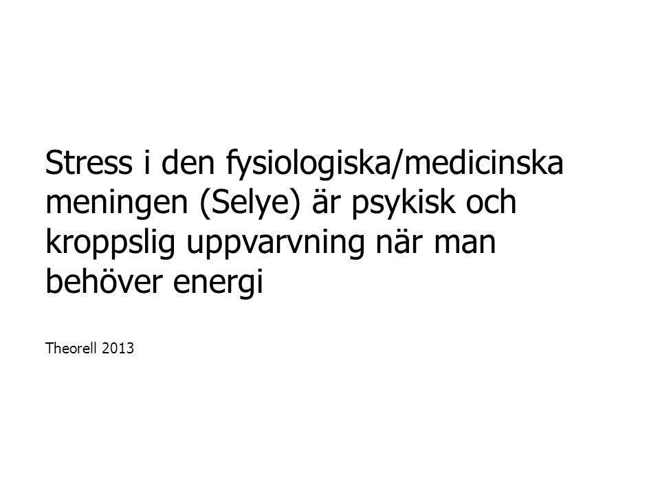 Stress i den fysiologiska/medicinska meningen (Selye) är psykisk och kroppslig uppvarvning när man behöver energi Theorell 2013