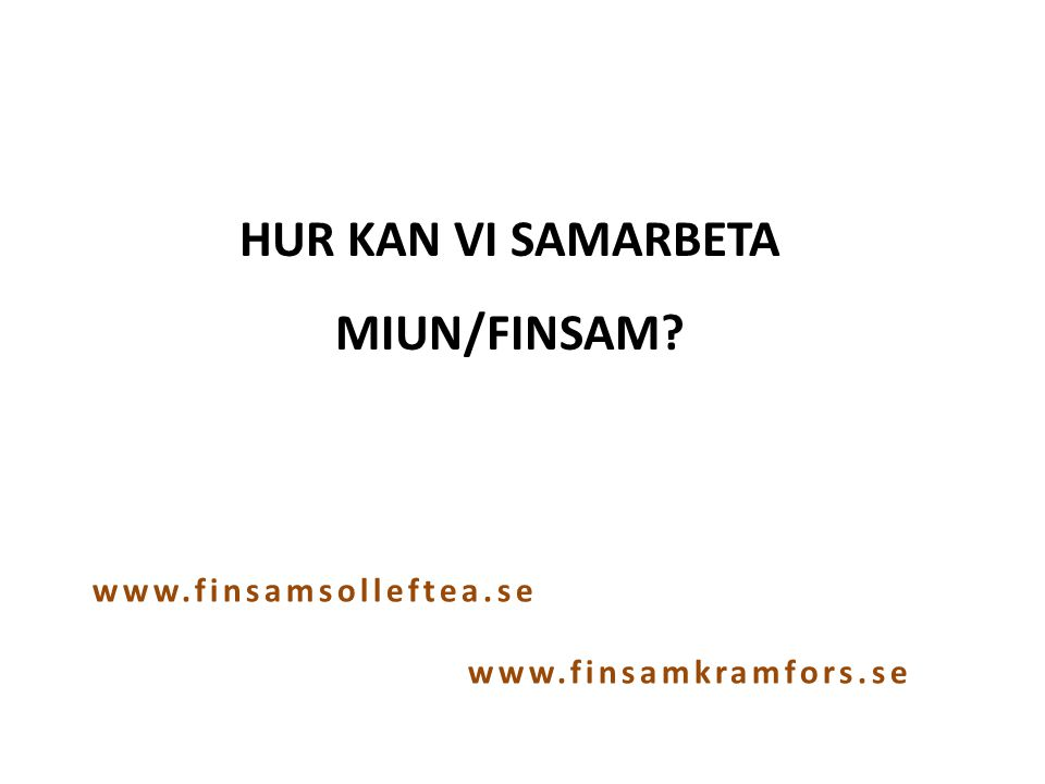 HUR KAN VI SAMARBETA MIUN/FINSAM? www.finsamsolleftea.se www.finsamkramfors.se