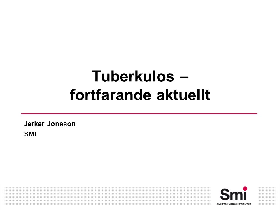 Tuberkulos – fortfarande aktuellt Jerker Jonsson SMI