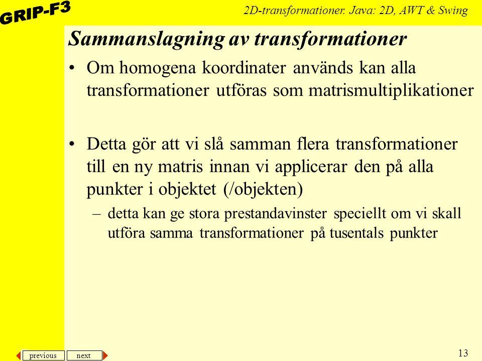 previous next 13 2D-transformationer. Java: 2D, AWT & Swing Sammanslagning av transformationer Om homogena koordinater används kan alla transformation