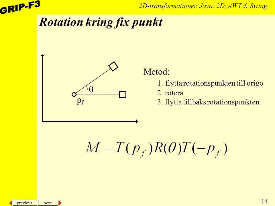 previous next 14 2D-transformationer. Java: 2D, AWT & Swing Rotation kring fix punkt pfpf  Metod: 1. flytta rotationspunkten till origo 2. rotera 3.