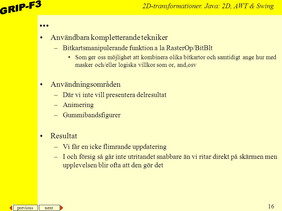 previous next 16 2D-transformationer. Java: 2D, AWT & Swing... Användbara kompletterande tekniker –Bitkartsmanipulerande funktion a la RasterOp/BitBlt