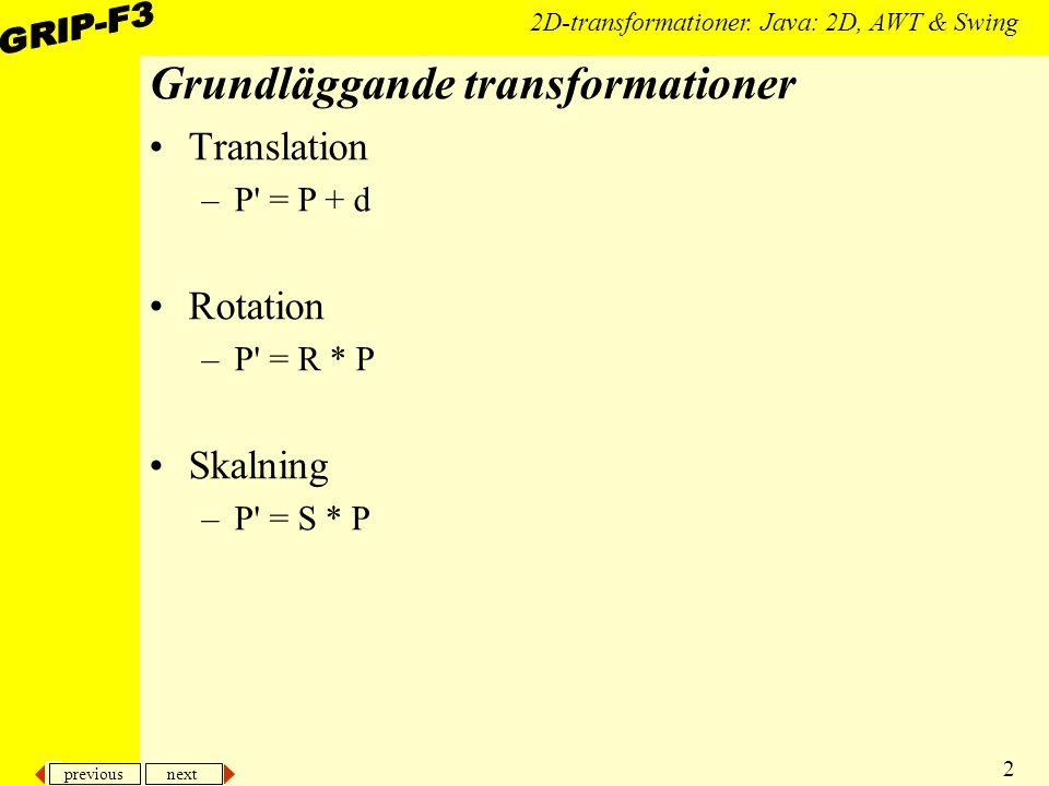 previous next 2 2D-transformationer. Java: 2D, AWT & Swing Grundläggande transformationer Translation –P' = P + d Rotation –P' = R * P Skalning –P' =