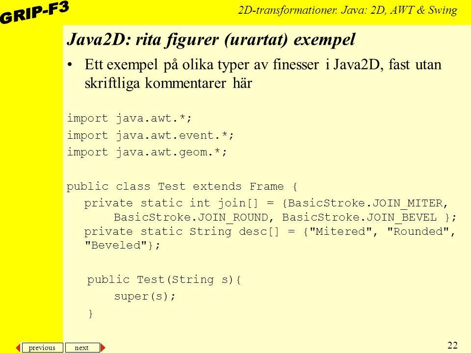 previous next 22 2D-transformationer. Java: 2D, AWT & Swing Java2D: rita figurer (urartat) exempel Ett exempel på olika typer av finesser i Java2D, fa