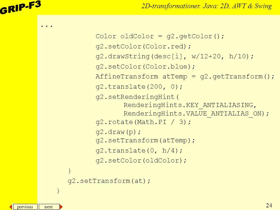 previous next 24 2D-transformationer. Java: 2D, AWT & Swing... Color oldColor = g2.getColor(); g2.setColor(Color.red); g2.drawString(desc[i], w/12+20,