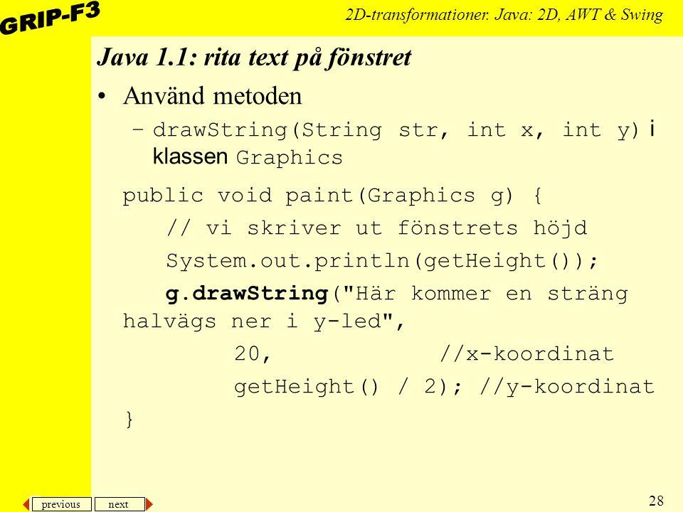 previous next 28 2D-transformationer. Java: 2D, AWT & Swing Java 1.1: rita text på fönstret Använd metoden –drawString(String str, int x, int y) i kla