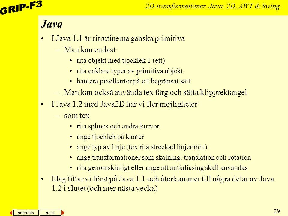 previous next 29 2D-transformationer. Java: 2D, AWT & Swing Java I Java 1.1 är ritrutinerna ganska primitiva –Man kan endast rita objekt med tjocklek