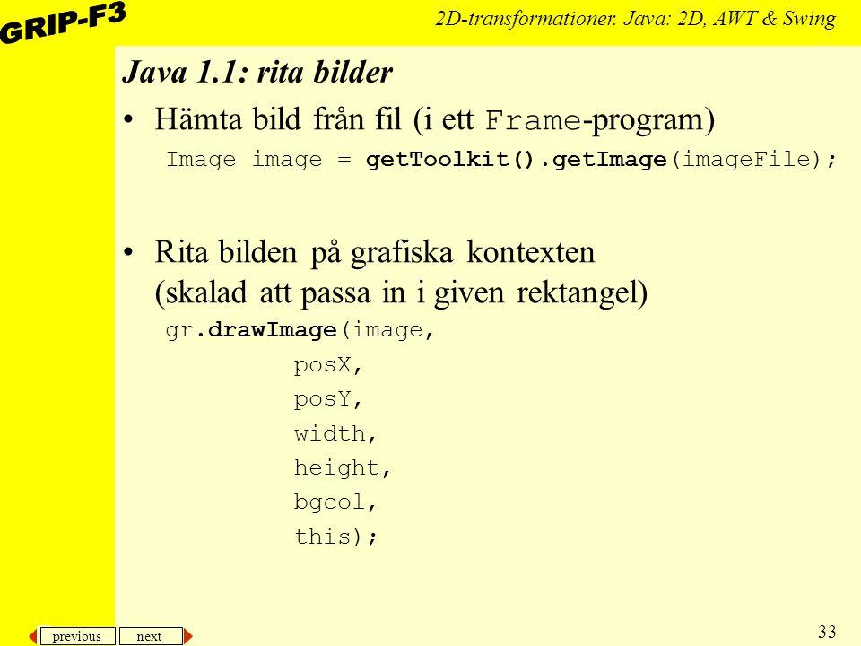previous next 33 2D-transformationer. Java: 2D, AWT & Swing Java 1.1: rita bilder Hämta bild från fil (i ett Frame -program) Image image = getToolkit(