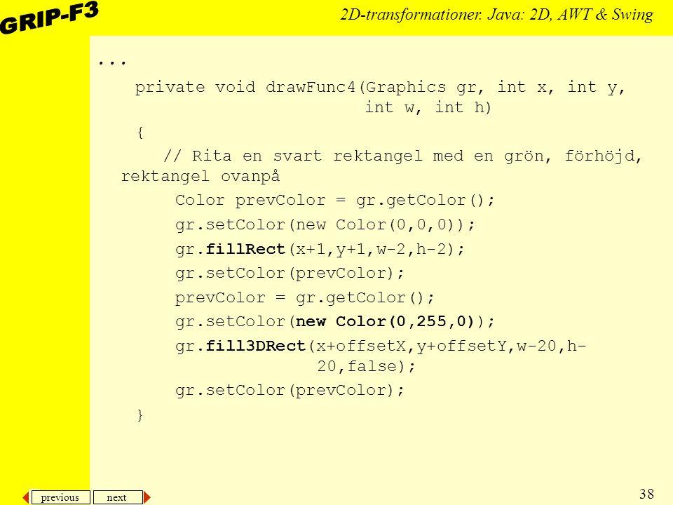 previous next 38 2D-transformationer. Java: 2D, AWT & Swing... private void drawFunc4(Graphics gr, int x, int y, int w, int h) { // Rita en svart rekt