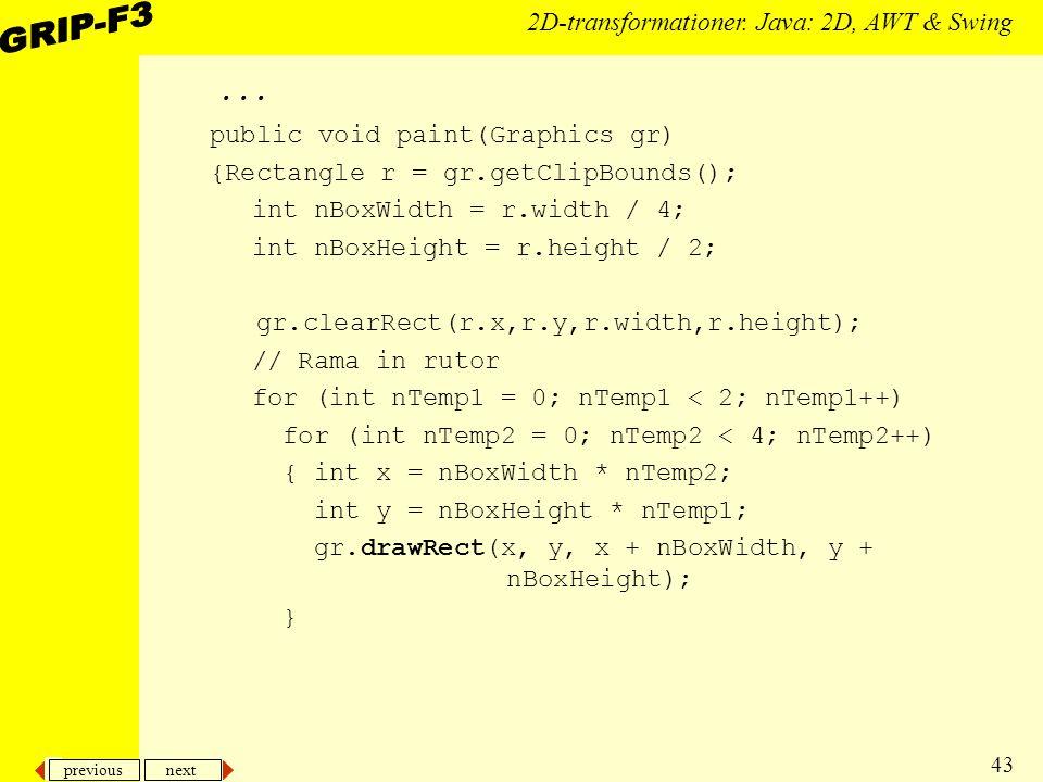 previous next 43 2D-transformationer. Java: 2D, AWT & Swing... public void paint(Graphics gr) {Rectangle r = gr.getClipBounds(); int nBoxWidth = r.wid