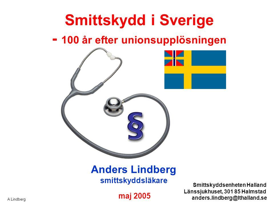 A Lindberg Smittskydd i Sverige - 100 år efter unionsupplösningen Anders Lindberg smittskyddsläkare maj 2005 Smittskyddsenheten Halland Länssjukhuset,