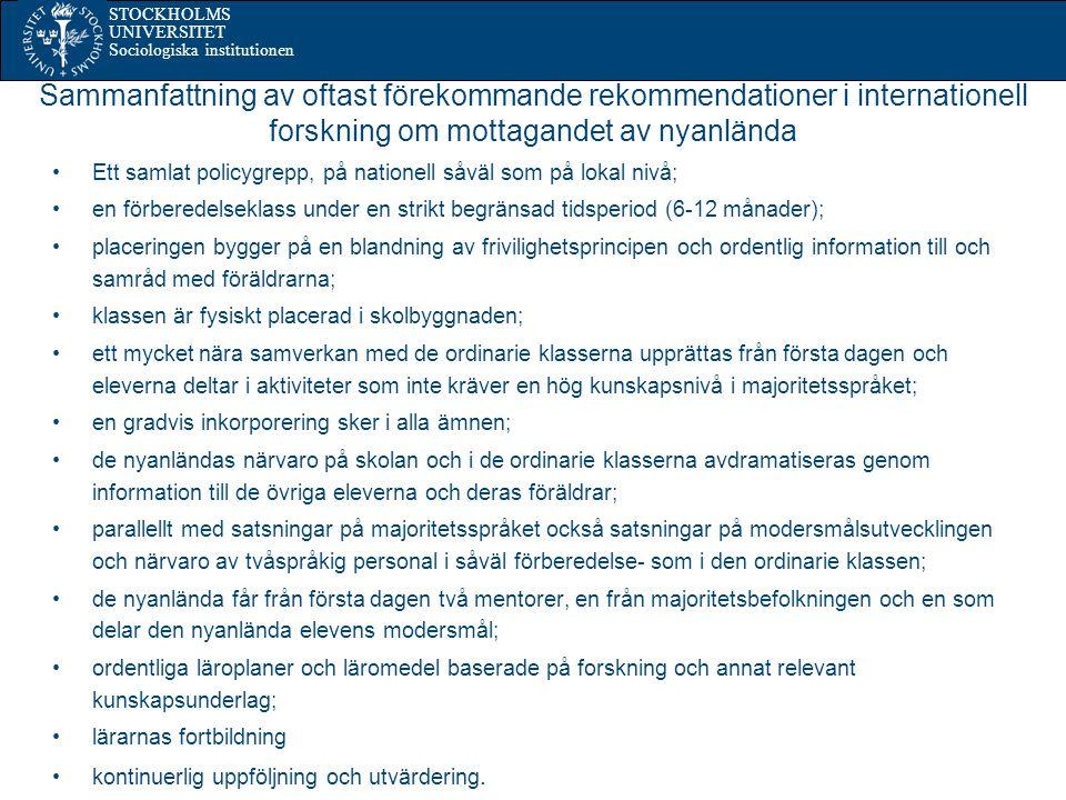 STOCKHOLMS UNIVERSITET Sociologiska institutionen Sammanfattning av oftast förekommande rekommendationer i internationell forskning om mottagandet av nyanlända Ett samlat policygrepp, på nationell såväl som på lokal nivå; en förberedelseklass under en strikt begränsad tidsperiod (6-12 månader); placeringen bygger på en blandning av frivilighetsprincipen och ordentlig information till och samråd med föräldrarna; klassen är fysiskt placerad i skolbyggnaden; ett mycket nära samverkan med de ordinarie klasserna upprättas från första dagen och eleverna deltar i aktiviteter som inte kräver en hög kunskapsnivå i majoritetsspråket; en gradvis inkorporering sker i alla ämnen; de nyanländas närvaro på skolan och i de ordinarie klasserna avdramatiseras genom information till de övriga eleverna och deras föräldrar; parallellt med satsningar på majoritetsspråket också satsningar på modersmålsutvecklingen och närvaro av tvåspråkig personal i såväl förberedelse- som i den ordinarie klassen; de nyanlända får från första dagen två mentorer, en från majoritetsbefolkningen och en som delar den nyanlända elevens modersmål; ordentliga läroplaner och läromedel baserade på forskning och annat relevant kunskapsunderlag; lärarnas fortbildning kontinuerlig uppföljning och utvärdering.