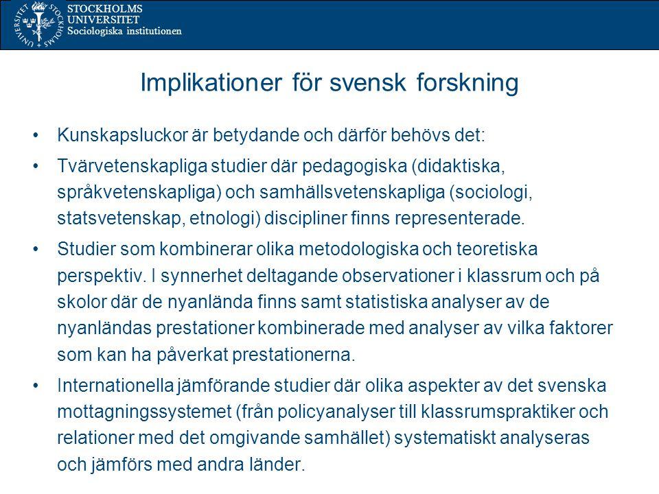 STOCKHOLMS UNIVERSITET Sociologiska institutionen Implikationer för svensk forskning Kunskapsluckor är betydande och därför behövs det: Tvärvetenskapliga studier där pedagogiska (didaktiska, språkvetenskapliga) och samhällsvetenskapliga (sociologi, statsvetenskap, etnologi) discipliner finns representerade.