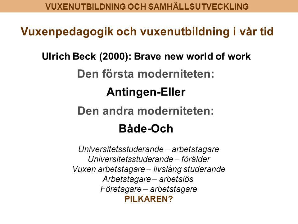 VUXENUTBILDNING OCH SAMHÄLLSUTVECKLING Den första moderniteten: Antingen-Eller Den andra moderniteten: Både-Och Ulrich Beck (2000): Brave new world of