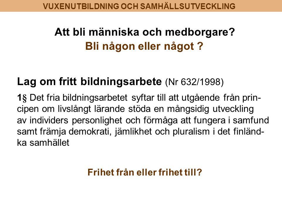 VUXENUTBILDNING OCH SAMHÄLLSUTVECKLING Att bli människa och medborgare? Bli någon eller något ? Lag om fritt bildningsarbete (Nr 632/1998) 1§ Det fria
