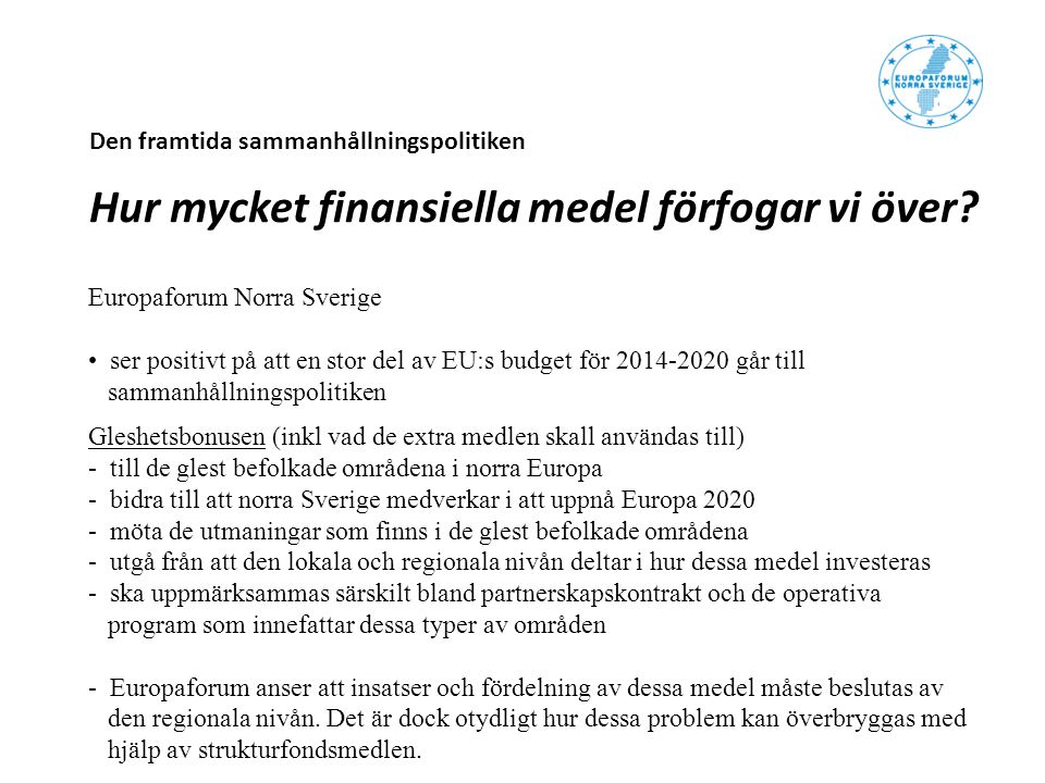 Den framtida sammanhållningspolitiken Hur mycket finansiella medel förfogar vi över? Europaforum Norra Sverige ser positivt på att en stor del av EU:s