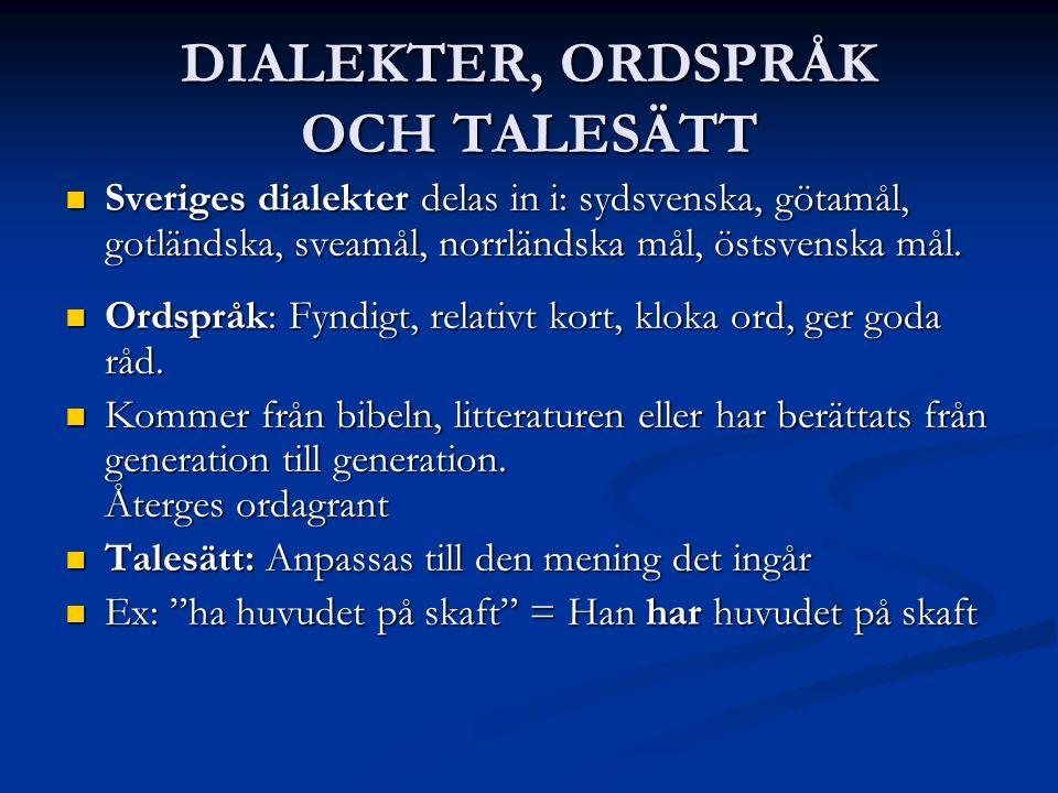 DIALEKTER, ORDSPRÅK OCH TALESÄTT Sveriges dialekter delas in i: sydsvenska, götamål, gotländska, sveamål, norrländska mål, östsvenska mål.