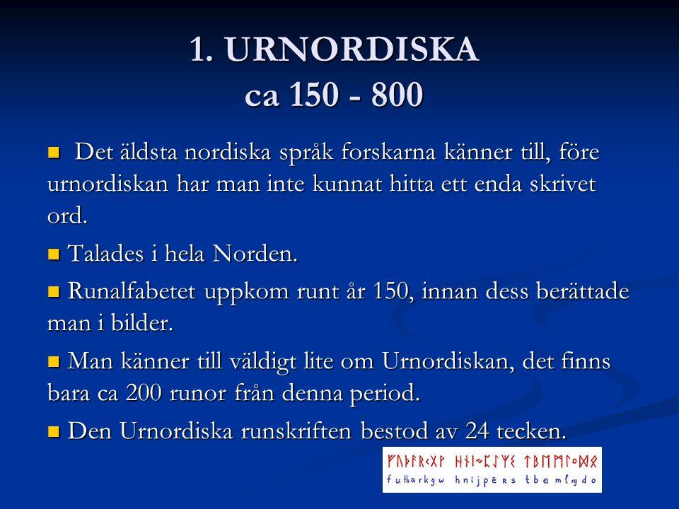 1. URNORDISKA ca 150 - 800 Det äldsta nordiska språk forskarna känner till, före urnordiskan har man inte kunnat hitta ett enda skrivet ord. Det äldst