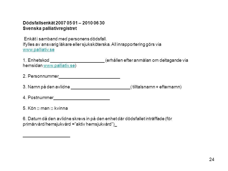 Dödsfallsenkät 2007 05 01 – 2010 06 30 Svenska palliativregistret Enkät i samband med personens dödsfall. Ifylles av ansvarig läkare eller sjuksköters