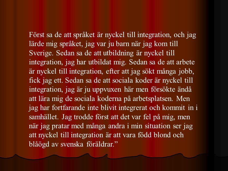 Först sa de att språket är nyckel till integration, och jag lärde mig språket, jag var ju barn när jag kom till Sverige.