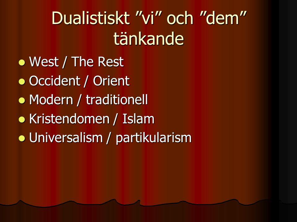 Dualistiskt vi och dem tänkande West / The Rest West / The Rest Occident / Orient Occident / Orient Modern / traditionell Modern / traditionell Kristendomen / Islam Kristendomen / Islam Universalism / partikularism Universalism / partikularism