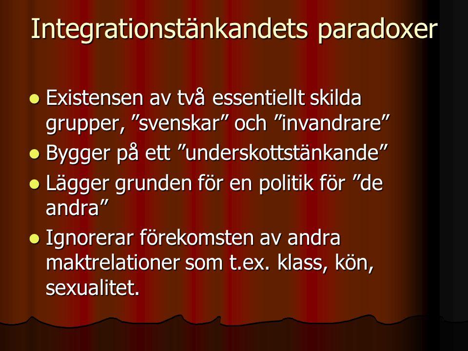 Integrationstänkandets paradoxer Existensen av två essentiellt skilda grupper, svenskar och invandrare Existensen av två essentiellt skilda grupper, svenskar och invandrare Bygger på ett underskottstänkande Bygger på ett underskottstänkande Lägger grunden för en politik för de andra Lägger grunden för en politik för de andra Ignorerar förekomsten av andra maktrelationer som t.ex.