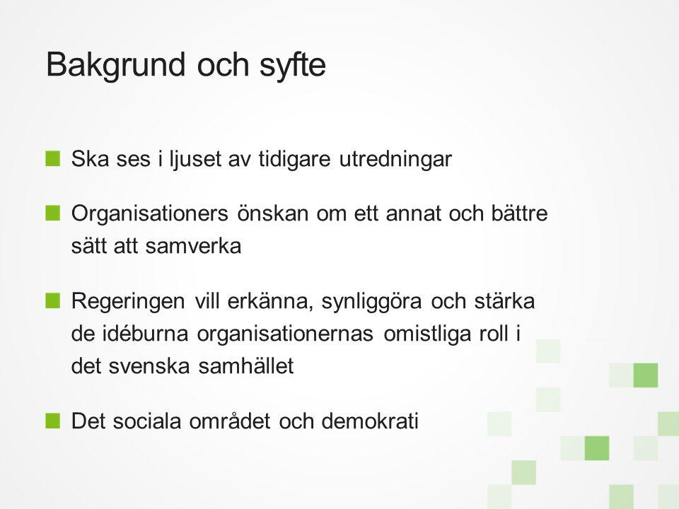 Bakgrund och syfte Ska ses i ljuset av tidigare utredningar Organisationers önskan om ett annat och bättre sätt att samverka Regeringen vill erkänna, synliggöra och stärka de idéburna organisationernas omistliga roll i det svenska samhället Det sociala området och demokrati