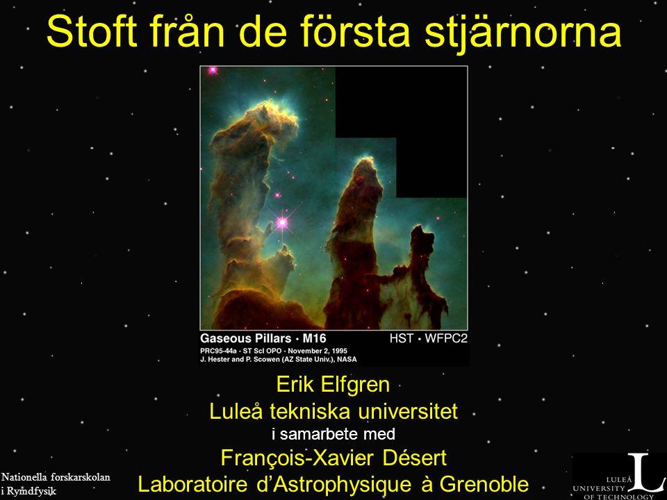 Stoft från de första stjärnorna Erik Elfgren Luleå tekniska universitet i samarbete med François-Xavier Désert Laboratoire d'Astrophysique à Grenoble Nationella forskarskolan i Rymdfysik