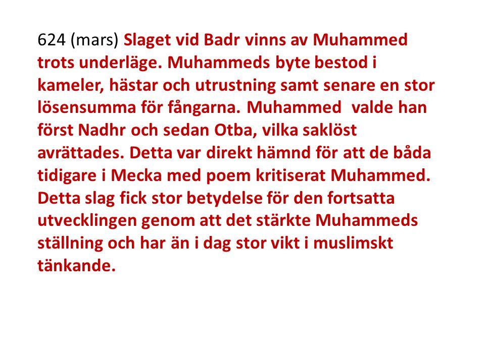 624 (mars) Slaget vid Badr vinns av Muhammed trots underläge. Muhammeds byte bestod i kameler, hästar och utrustning samt senare en stor lösensumma fö