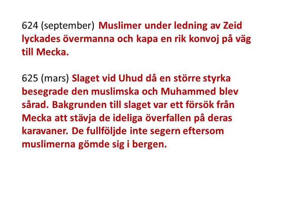 624 (september) Muslimer under ledning av Zeid lyckades övermanna och kapa en rik konvoj på väg till Mecka. 625 (mars) Slaget vid Uhud då en större st