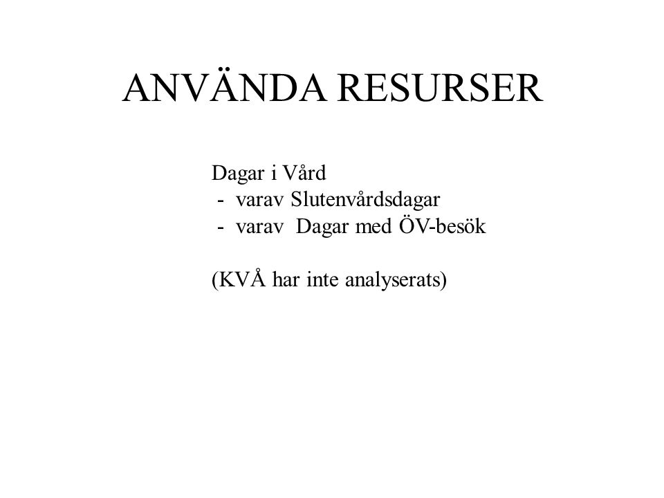 ANVÄNDA RESURSER Dagar i Vård - varav Slutenvårdsdagar - varav Dagar med ÖV-besök (KVÅ har inte analyserats)