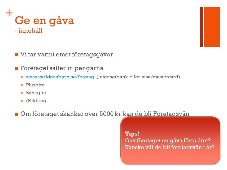 + Ge en gåva - innehåll Vi tar varmt emot företagsgåvor Företaget sätter in pengarna www.varldensbarn.se/foretag (internetbank eller visa/mastercard) www.varldensbarn.se/foretag Plusgiro Bankgiro (Faktura) Om företaget skänker över 5000 kr kan de bli Företagsvän Tips.