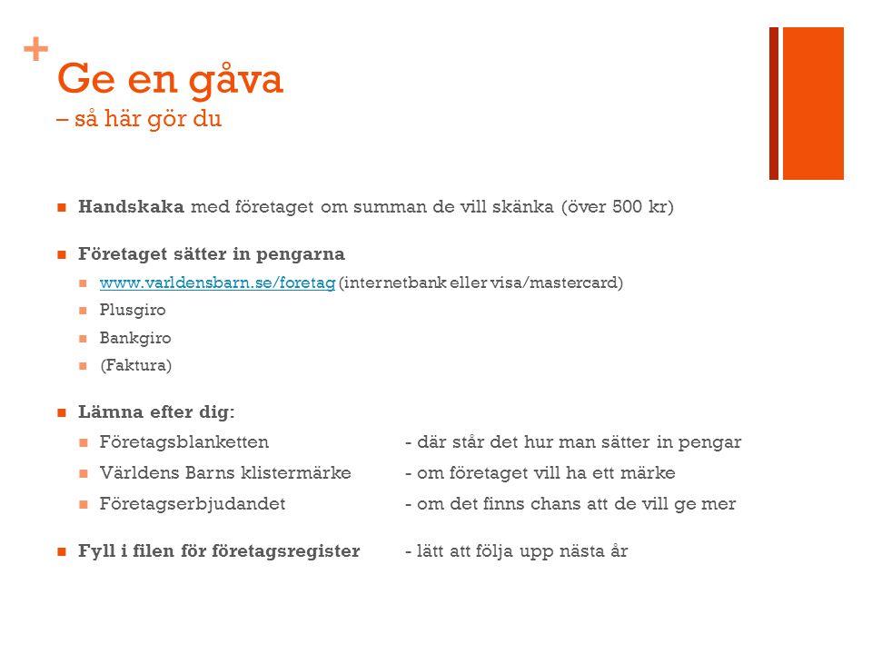 + Ge en gåva – så här gör du Handskaka med företaget om summan de vill skänka (över 500 kr) Företaget sätter in pengarna www.varldensbarn.se/foretag (internetbank eller visa/mastercard) www.varldensbarn.se/foretag Plusgiro Bankgiro (Faktura) Lämna efter dig: Företagsblanketten- där står det hur man sätter in pengar Världens Barns klistermärke - om företaget vill ha ett märke Företagserbjudandet- om det finns chans att de vill ge mer Fyll i filen för företagsregister - lätt att följa upp nästa år