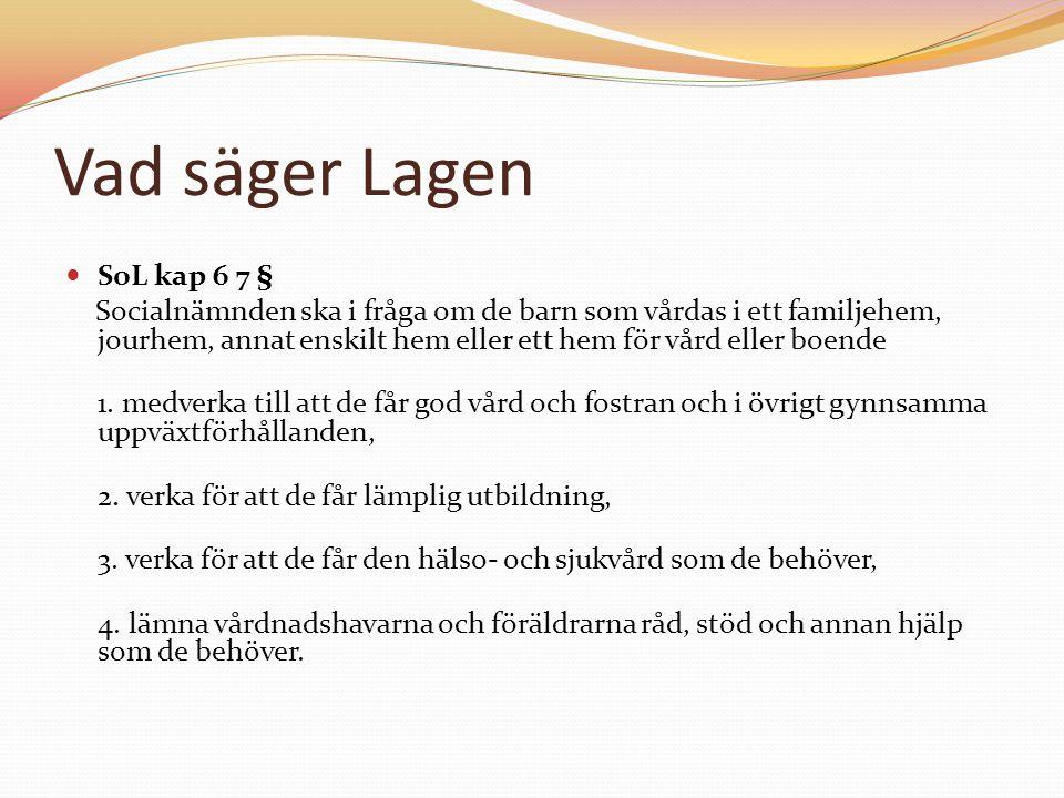 Vad säger Lagen SoL kap 6 7 § Socialnämnden ska i fråga om de barn som vårdas i ett familjehem, jourhem, annat enskilt hem eller ett hem för vård elle