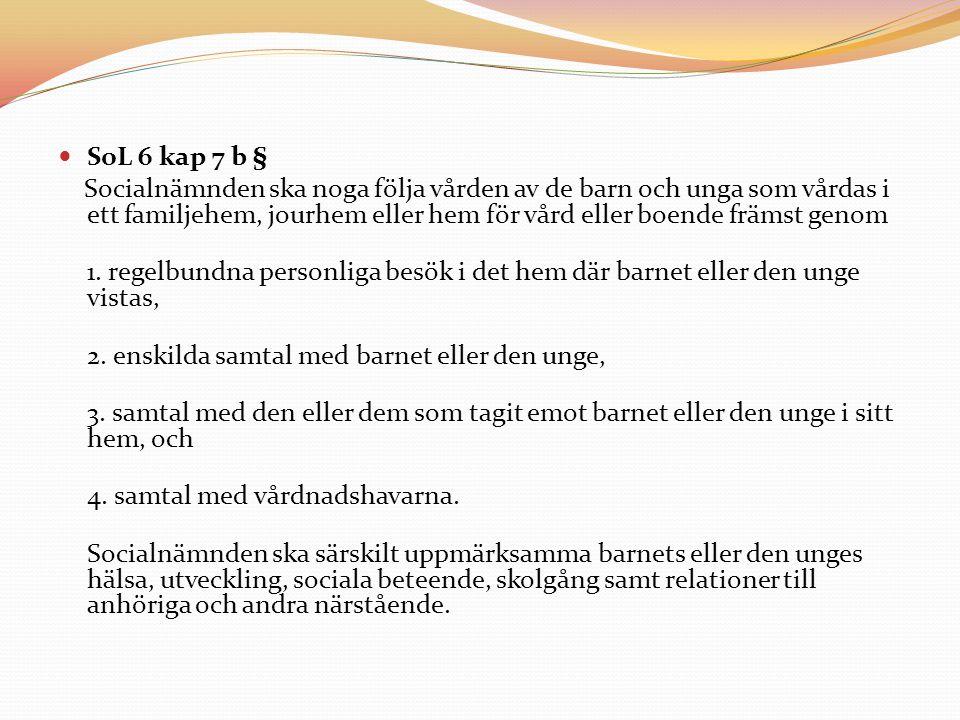 SoL 6 kap 7 b § Socialnämnden ska noga följa vården av de barn och unga som vårdas i ett familjehem, jourhem eller hem för vård eller boende främst ge