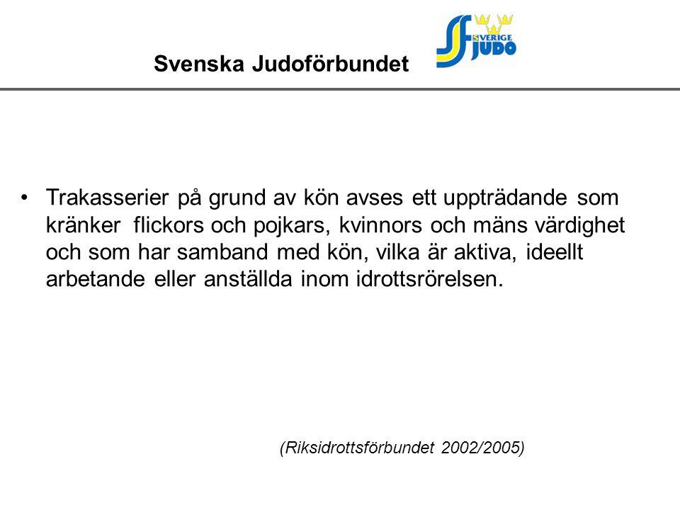 Svenska Judoförbundet Trakasserier på grund av kön avses ett uppträdande som kränker flickors och pojkars, kvinnors och mäns värdighet och som har samband med kön, vilka är aktiva, ideellt arbetande eller anställda inom idrottsrörelsen.