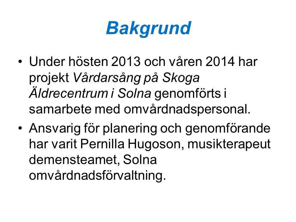 Bakgrund Under hösten 2013 och våren 2014 har projekt Vårdarsång på Skoga Äldrecentrum i Solna genomförts i samarbete med omvårdnadspersonal. Ansvarig