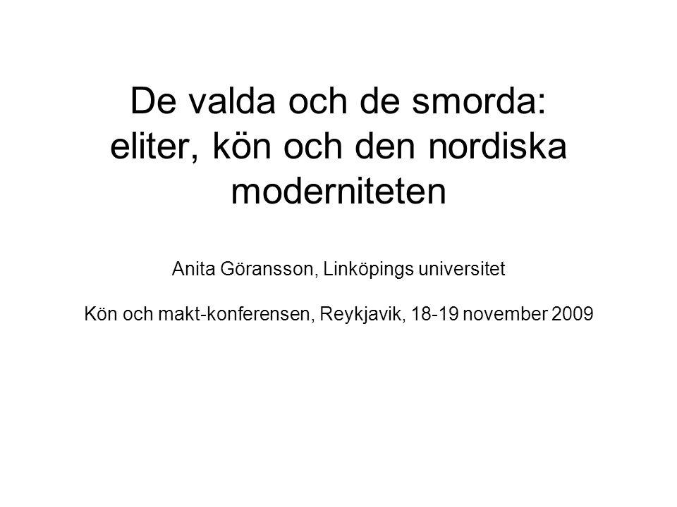 De valda och de smorda: eliter, kön och den nordiska moderniteten Anita Göransson, Linköpings universitet Kön och makt-konferensen, Reykjavik, 18-19 november 2009