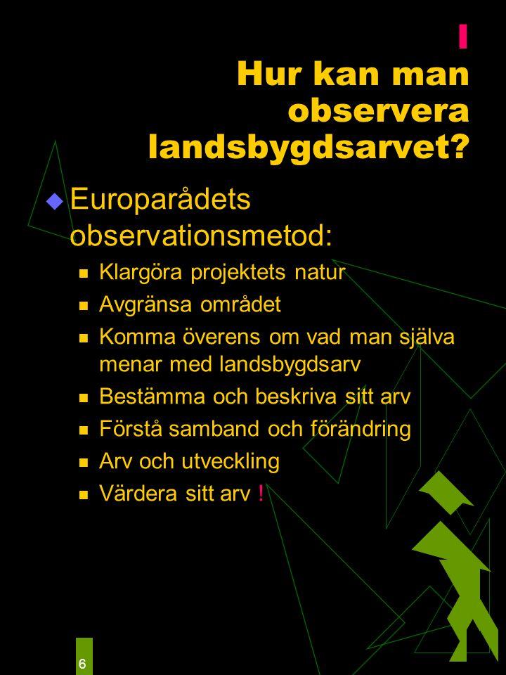 6 I Hur kan man observera landsbygdsarvet?  Europarådets observationsmetod: Klargöra projektets natur Avgränsa området Komma överens om vad man själv
