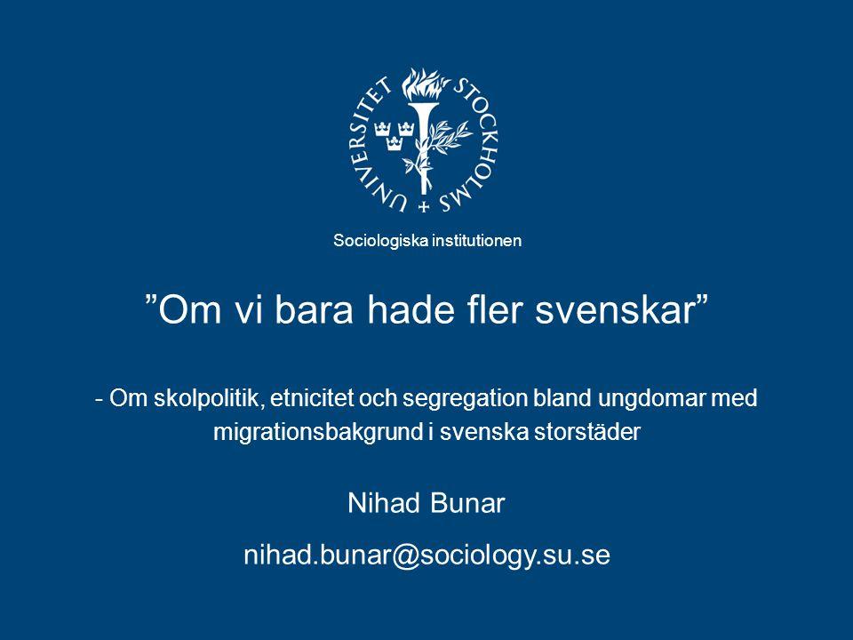 Om vi bara hade fler svenskar - Om skolpolitik, etnicitet och segregation bland ungdomar med migrationsbakgrund i svenska storstäder Sociologiska institutionen Nihad Bunar nihad.bunar@sociology.su.se
