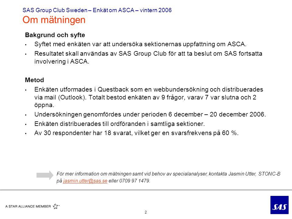 2 SAS Group Club Sweden – Enkät om ASCA – vintern 2006 Om mätningen Bakgrund och syfte Syftet med enkäten var att undersöka sektionernas uppfattning om ASCA.