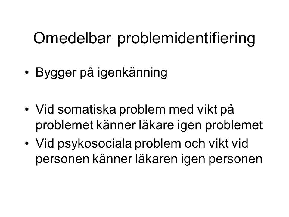 Omedelbar problemidentifiering Bygger på igenkänning Vid somatiska problem med vikt på problemet känner läkare igen problemet Vid psykosociala problem och vikt vid personen känner läkaren igen personen