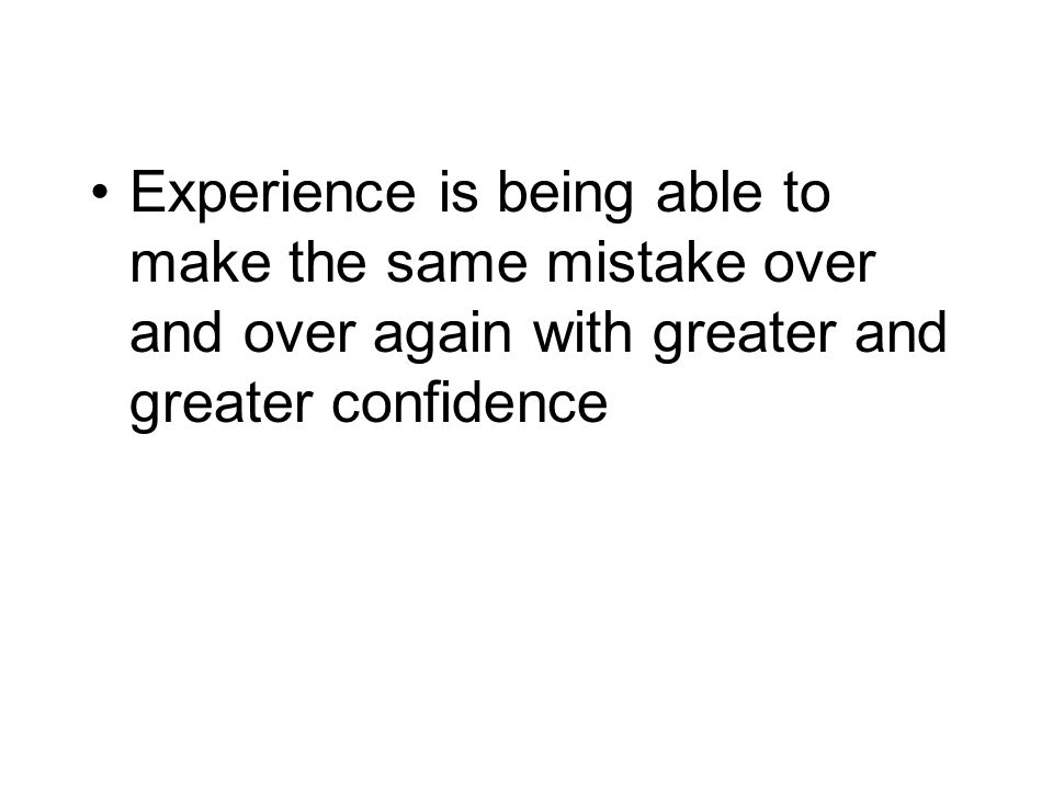 Experience is being able to make the same mistake over and over again with greater and greater confidence