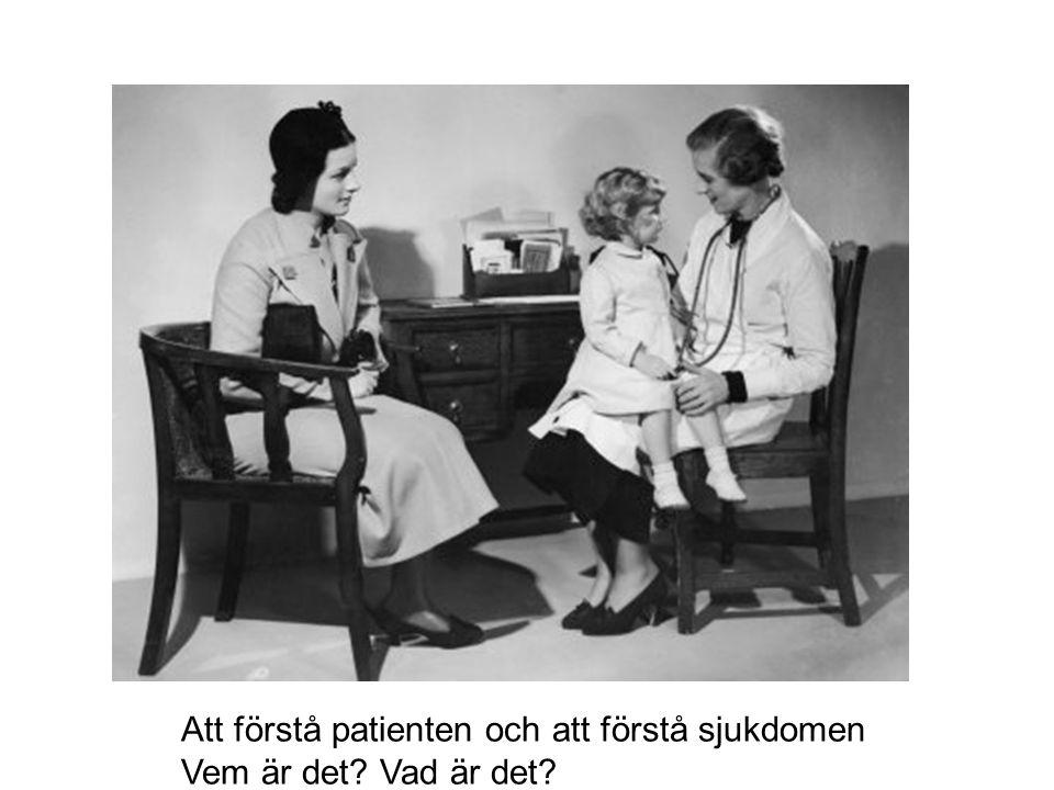 Att förstå patienten och att förstå sjukdomen Vem är det? Vad är det?