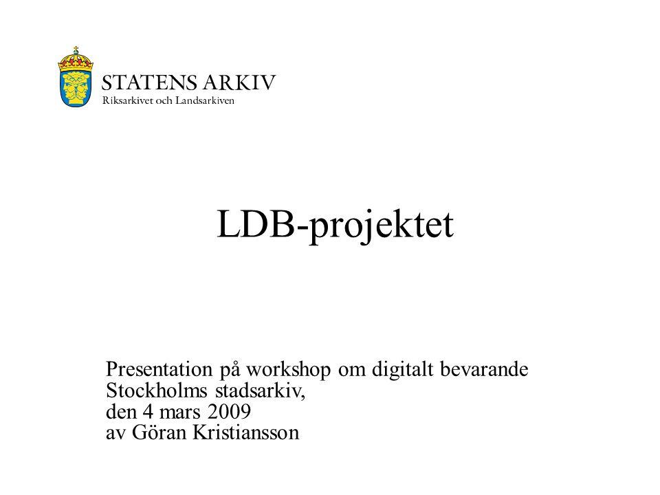 LDB-projektet Presentation på workshop om digitalt bevarande Stockholms stadsarkiv, den 4 mars 2009 av Göran Kristiansson